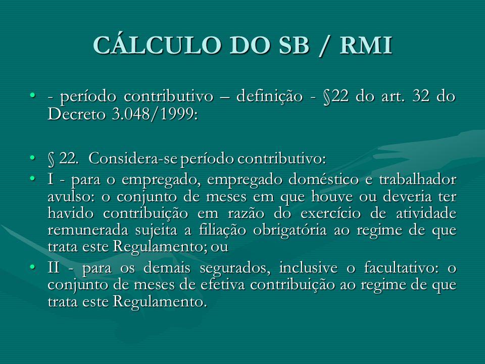 CÁLCULO DO SB / RMI - período contributivo – definição - §22 do art. 32 do Decreto 3.048/1999:- período contributivo – definição - §22 do art. 32 do D