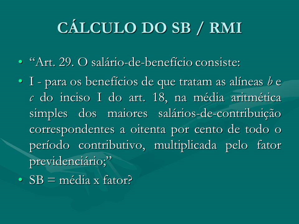 """CÁLCULO DO SB / RMI """"Art. 29. O salário-de-benefício consiste:""""Art. 29. O salário-de-benefício consiste: I - para os benefícios de que tratam as alíne"""