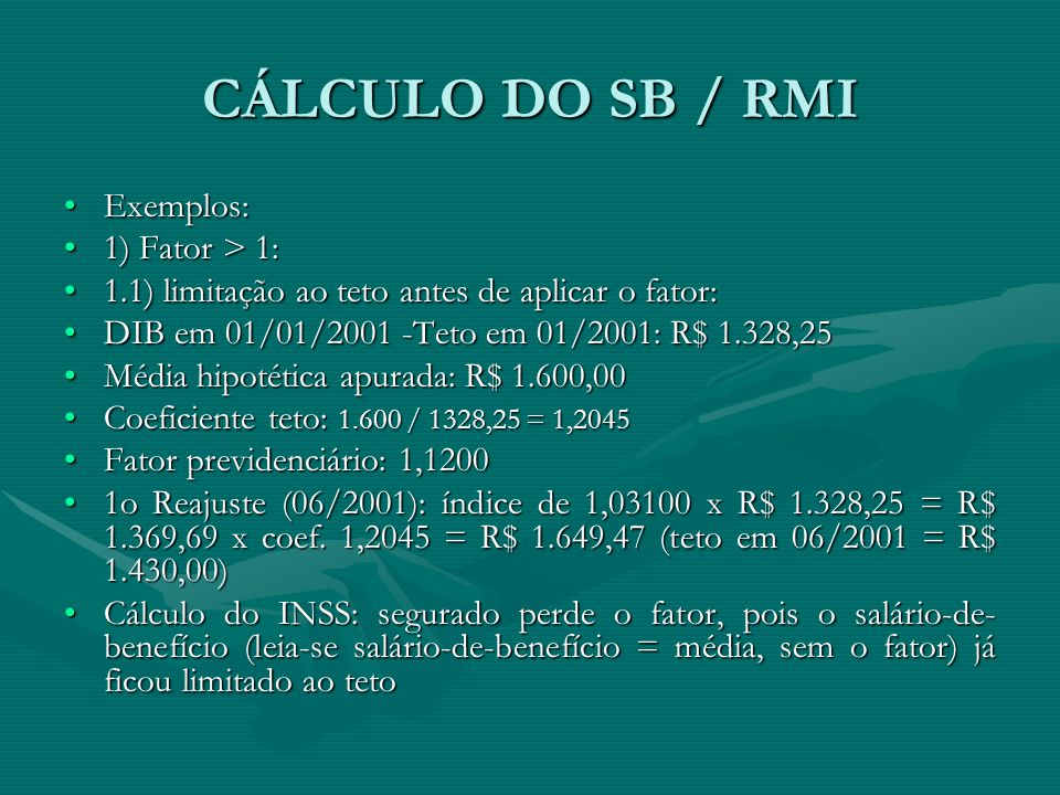CÁLCULO DO SB / RMI Exemplos:Exemplos: 1) Fator > 1:1) Fator > 1: 1.1) limitação ao teto antes de aplicar o fator:1.1) limitação ao teto antes de apli