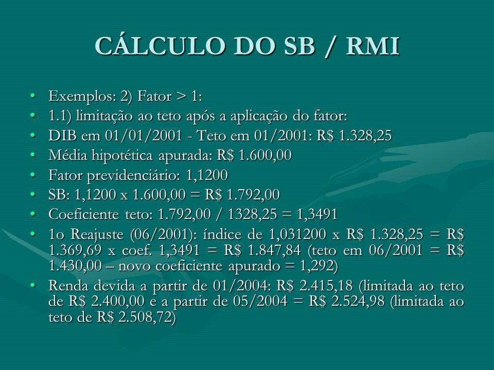 CÁLCULO DO SB / RMI Exemplos: 2) Fator > 1:Exemplos: 2) Fator > 1: 1.1) limitação ao teto após a aplicação do fator:1.1) limitação ao teto após a apli