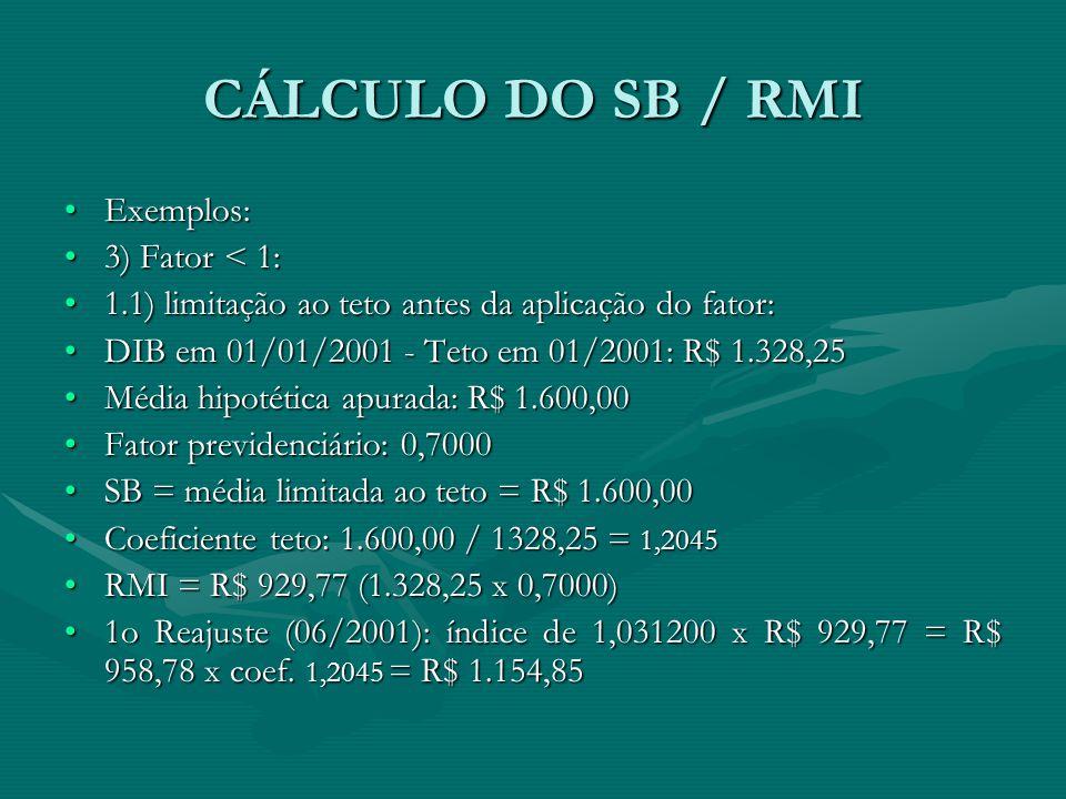 CÁLCULO DO SB / RMI Exemplos:Exemplos: 3) Fator < 1:3) Fator < 1: 1.1) limitação ao teto antes da aplicação do fator:1.1) limitação ao teto antes da a