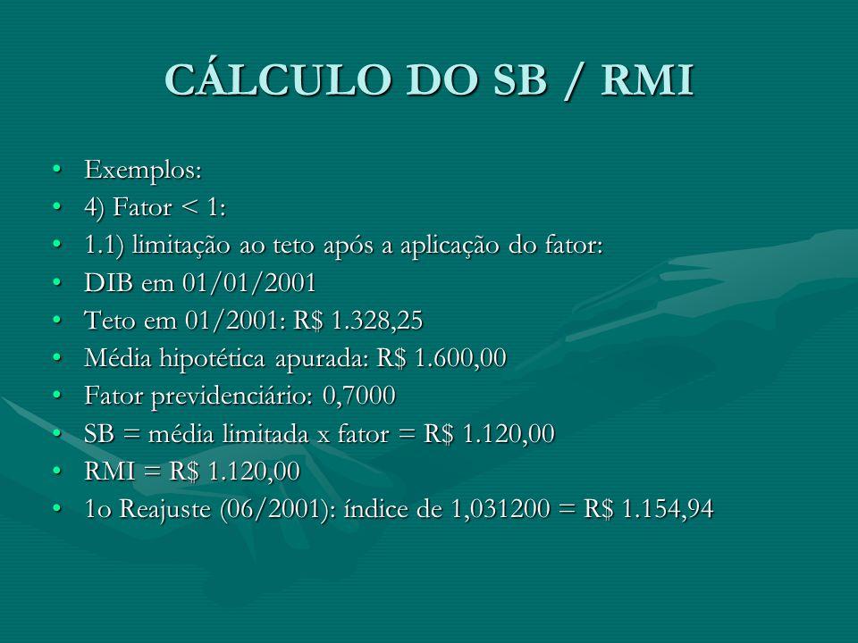 CÁLCULO DO SB / RMI Exemplos:Exemplos: 4) Fator < 1:4) Fator < 1: 1.1) limitação ao teto após a aplicação do fator:1.1) limitação ao teto após a aplic