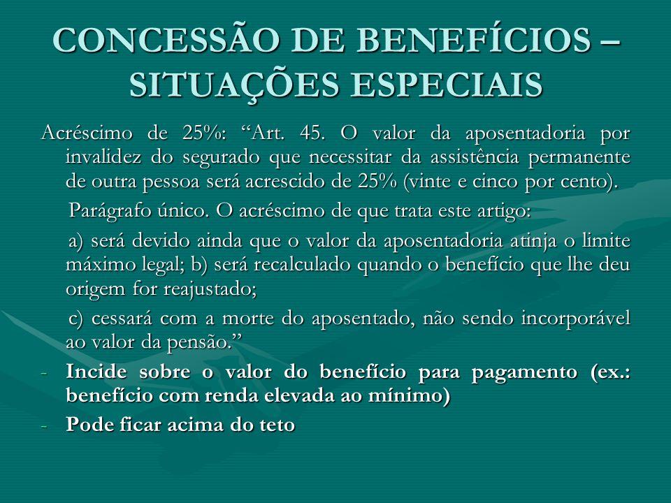 """CONCESSÃO DE BENEFÍCIOS – SITUAÇÕES ESPECIAIS Acréscimo de 25%: """"Art. 45. O valor da aposentadoria por invalidez do segurado que necessitar da assistê"""
