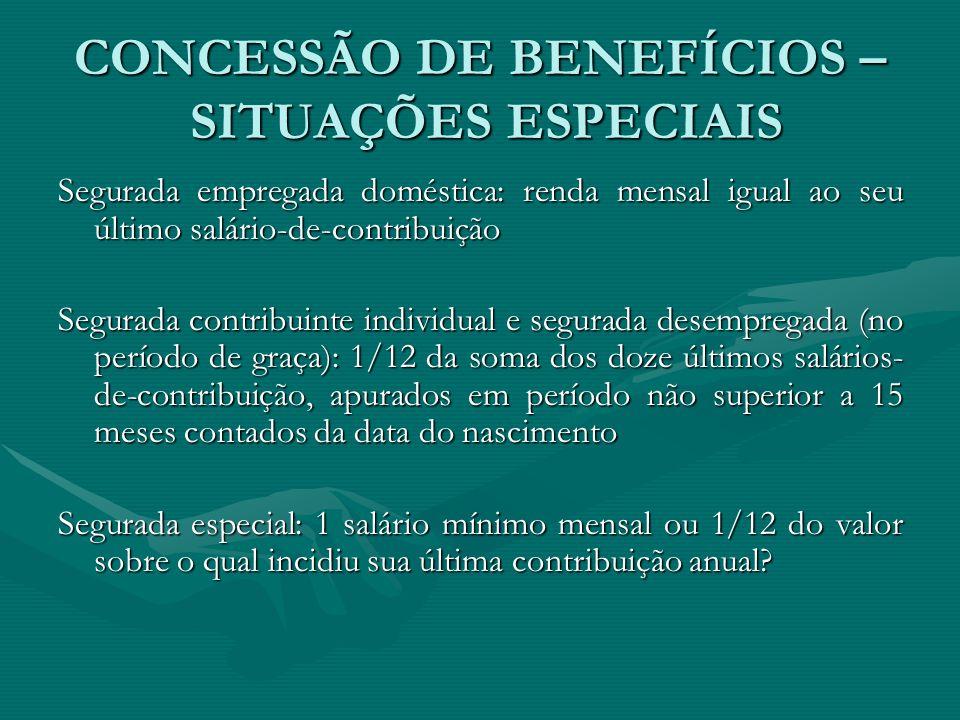 CONCESSÃO DE BENEFÍCIOS – SITUAÇÕES ESPECIAIS Segurada empregada doméstica: renda mensal igual ao seu último salário-de-contribuição Segurada contribu