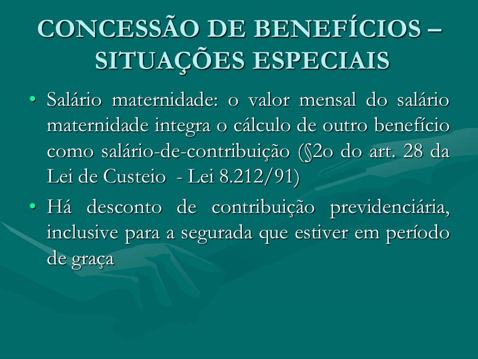CONCESSÃO DE BENEFÍCIOS – SITUAÇÕES ESPECIAIS Salário maternidade: o valor mensal do salário maternidade integra o cálculo de outro benefício como sal