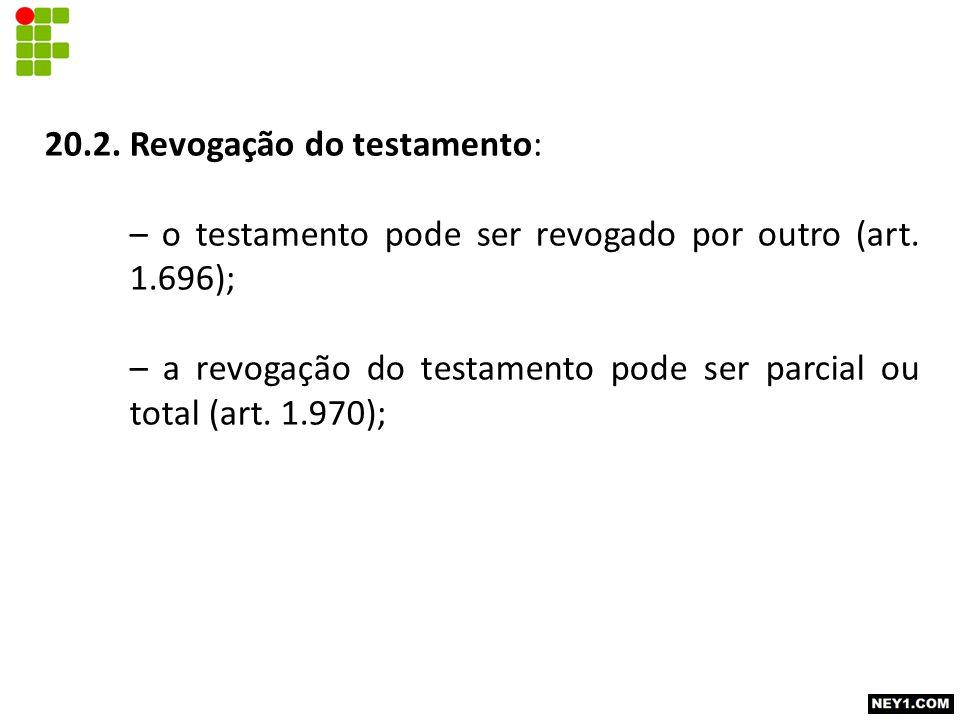 20.2. Revogação do testamento: – o testamento pode ser revogado por outro (art. 1.696); – a revogação do testamento pode ser parcial ou total (art. 1.