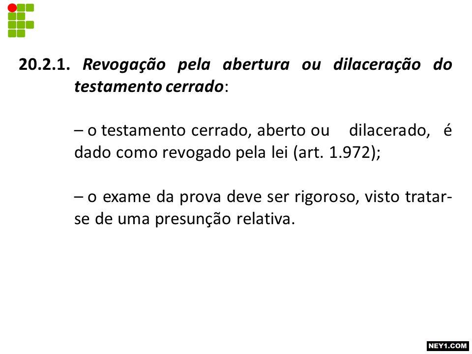 20.2.1. Revogação pela abertura ou dilaceração do testamento cerrado: – o testamento cerrado, aberto ou dilacerado, é dado como revogado pela lei (art