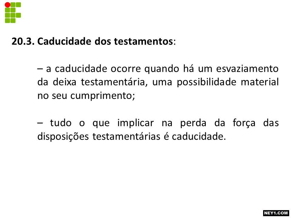 20.3. Caducidade dos testamentos: – a caducidade ocorre quando há um esvaziamento da deixa testamentária, uma possibilidade material no seu cumpriment