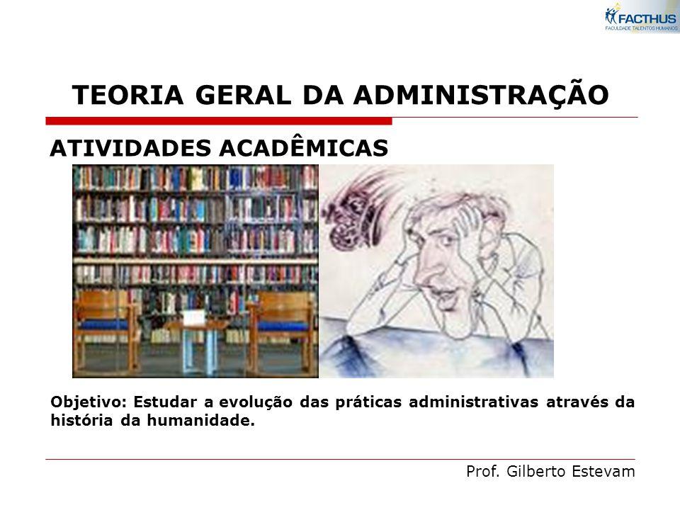 Prof. Gilberto Estevam ATIVIDADES ACADÊMICAS Objetivo: Estudar a evolução das práticas administrativas através da história da humanidade. TEORIA GERAL