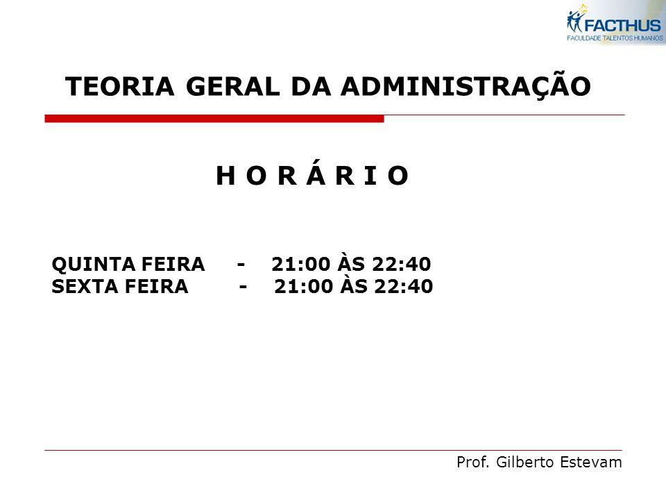 Prof. Gilberto Estevam H O R Á R I O QUINTA FEIRA - 21:00 ÀS 22:40 SEXTA FEIRA - 21:00 ÀS 22:40 TEORIA GERAL DA ADMINISTRAÇÃO