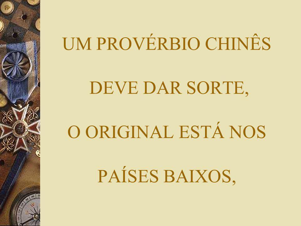 UM PROVÉRBIO CHINÊS DEVE DAR SORTE, O ORIGINAL ESTÁ NOS PAÍSES BAIXOS,