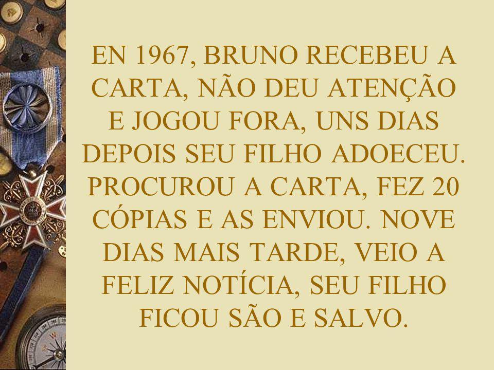 EN 1967, BRUNO RECEBEU A CARTA, NÃO DEU ATENÇÃO E JOGOU FORA, UNS DIAS DEPOIS SEU FILHO ADOECEU. PROCUROU A CARTA, FEZ 20 CÓPIAS E AS ENVIOU. NOVE DIA