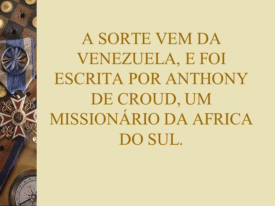 A SORTE VEM DA VENEZUELA, E FOI ESCRITA POR ANTHONY DE CROUD, UM MISSIONÁRIO DA AFRICA DO SUL.