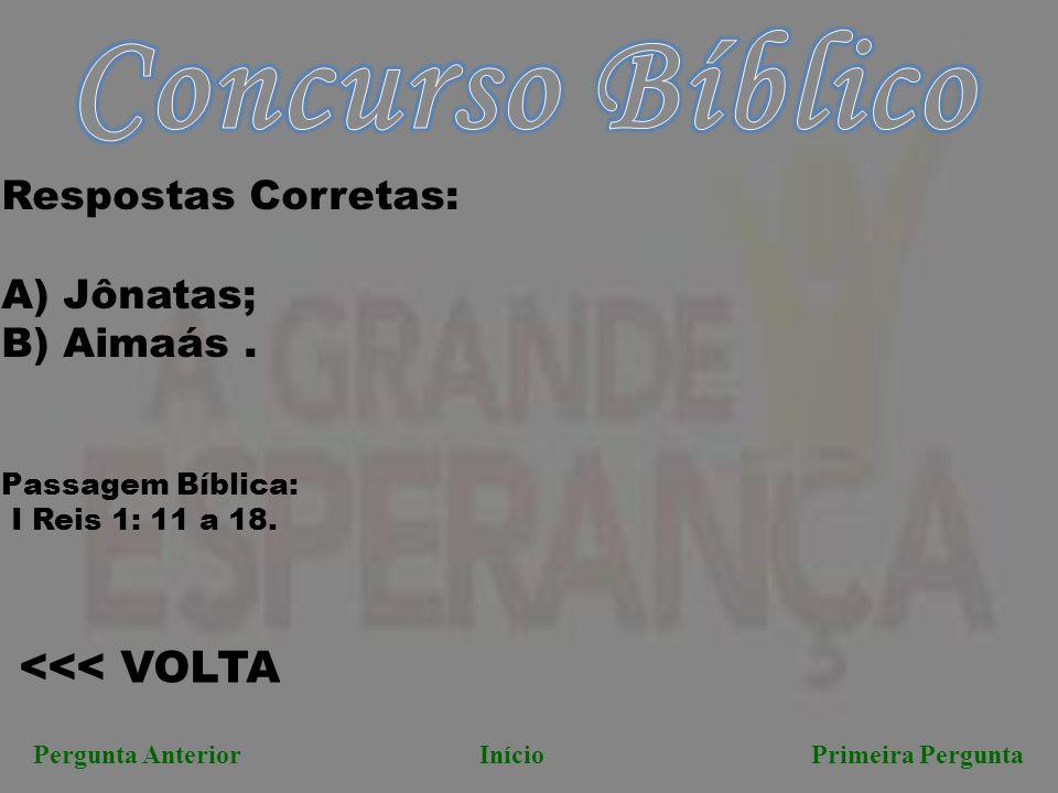 <<< VOLTA Pergunta AnteriorInício Primeira Pergunta Respostas Corretas: A) Jônatas; B) Aimaás. Passagem Bíblica: I Reis 1: 11 a 18.