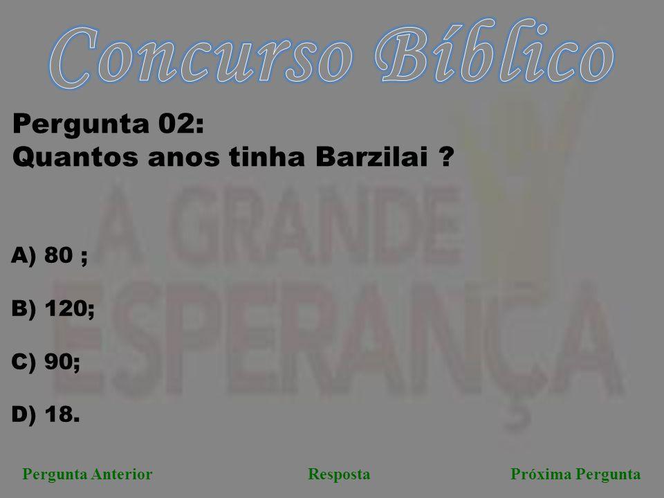 Pergunta AnteriorRespostaPróxima Pergunta Pergunta 02: Quantos anos tinha Barzilai ? A) 80 ; B) 120; C) 90; D) 18.