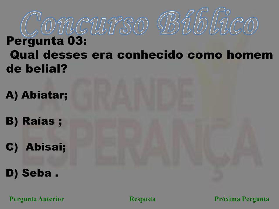 Próxima PerguntaPergunta AnteriorResposta Pergunta 03: Qual desses era conhecido como homem de belial? A)Abiatar; B) Raías ; C) Abisai; D) Seba.