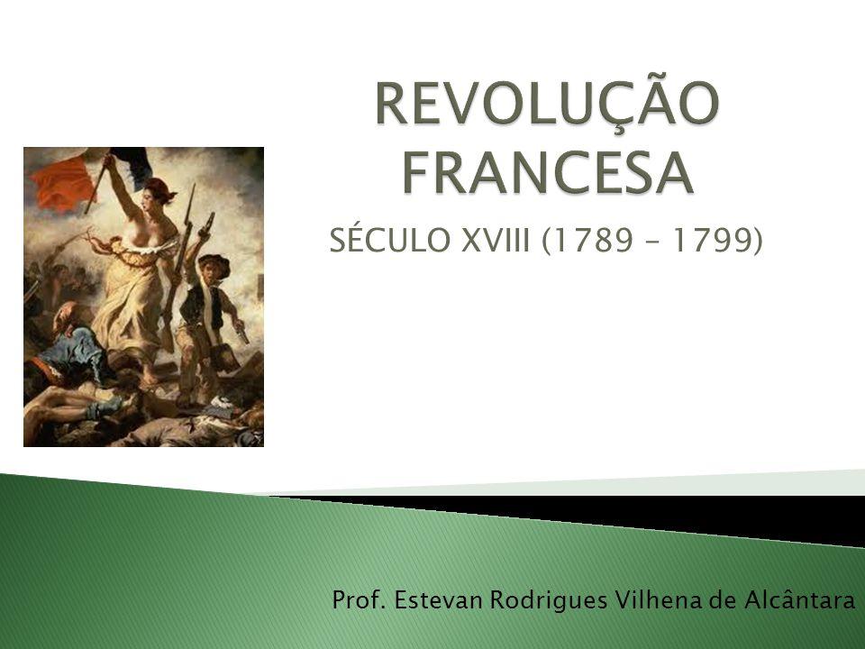 SÉCULO XVIII (1789 – 1799) Prof. Estevan Rodrigues Vilhena de Alcântara