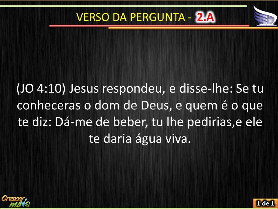 (JO 4:10) Jesus respondeu, e disse-lhe: Se tu conheceras o dom de Deus, e quem é o que te diz: Dá-me de beber, tu lhe pedirias,e ele te daria água viva.
