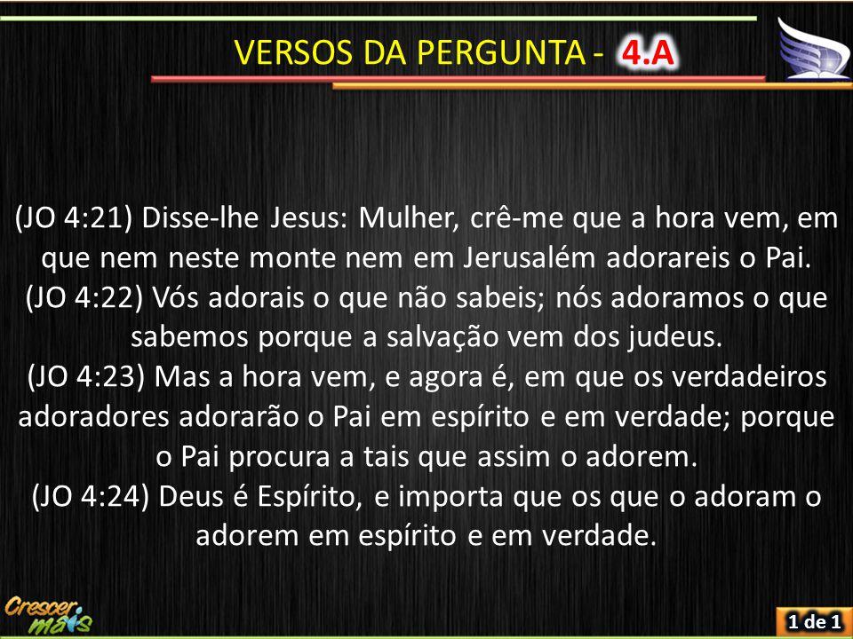 (JO 4:21) Disse-lhe Jesus: Mulher, crê-me que a hora vem, em que nem neste monte nem em Jerusalém adorareis o Pai.