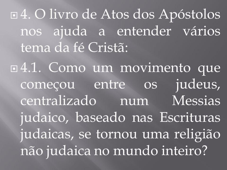  4. O livro de Atos dos Apóstolos nos ajuda a entender vários tema da fé Cristã:  4.1. Como um movimento que começou entre os judeus, centralizado n