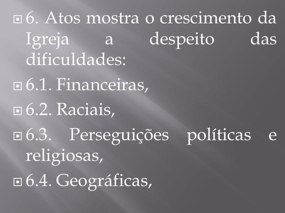  6. Atos mostra o crescimento da Igreja a despeito das dificuldades:  6.1. Financeiras,  6.2. Raciais,  6.3. Perseguições políticas e religiosas,