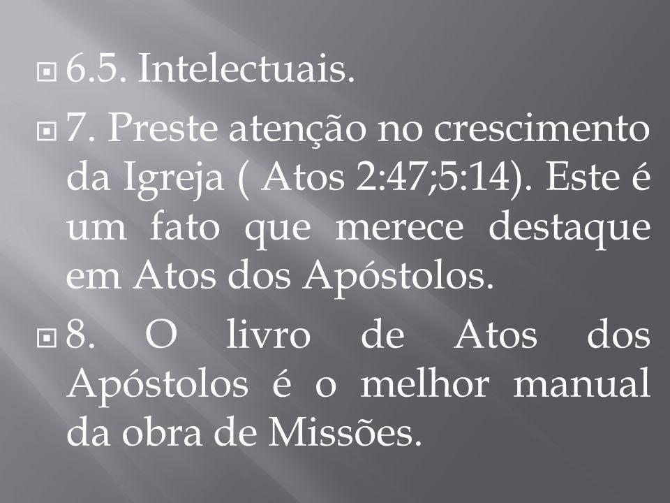  6.5. Intelectuais.  7. Preste atenção no crescimento da Igreja ( Atos 2:47;5:14). Este é um fato que merece destaque em Atos dos Apóstolos.  8. O