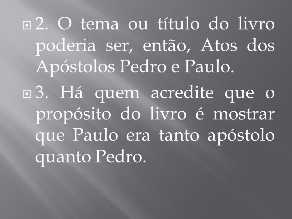  2. O tema ou título do livro poderia ser, então, Atos dos Apóstolos Pedro e Paulo.  3. Há quem acredite que o propósito do livro é mostrar que Paul