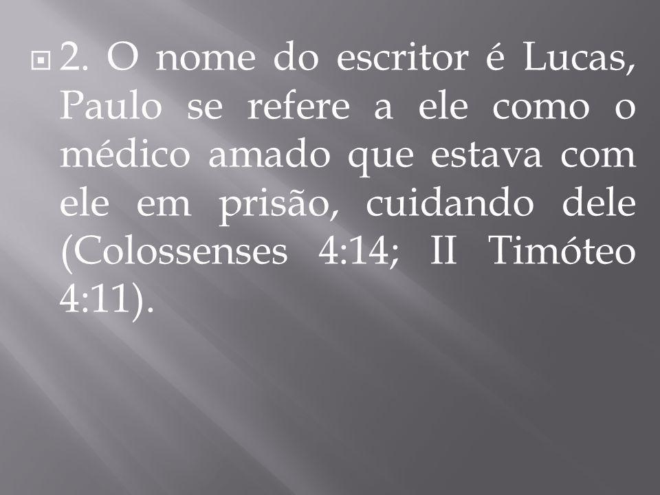  2. O nome do escritor é Lucas, Paulo se refere a ele como o médico amado que estava com ele em prisão, cuidando dele (Colossenses 4:14; II Timóteo 4