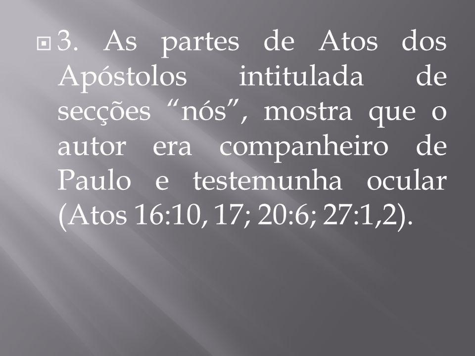 """ 3. As partes de Atos dos Apóstolos intitulada de secções """"nós"""", mostra que o autor era companheiro de Paulo e testemunha ocular (Atos 16:10, 17; 20:"""