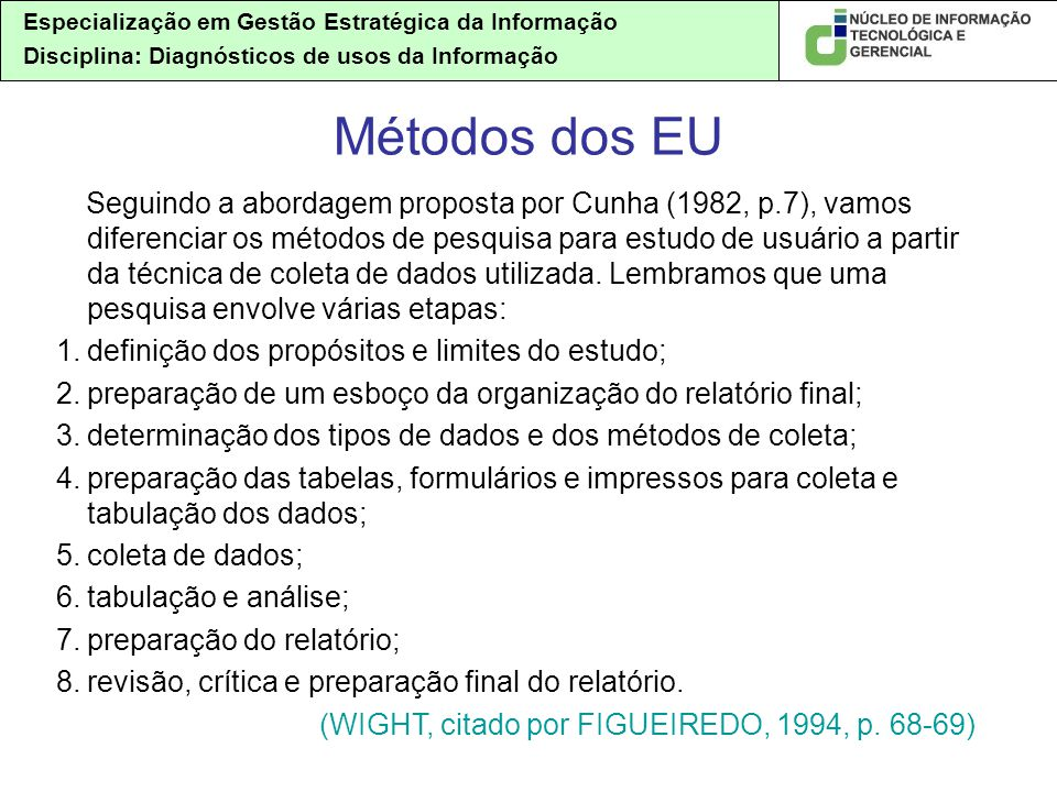 Especialização em Gestão Estratégica da Informação Disciplina: Diagnósticos de usos da Informação Seguindo a abordagem proposta por Cunha (1982, p.7), vamos diferenciar os métodos de pesquisa para estudo de usuário a partir da técnica de coleta de dados utilizada.