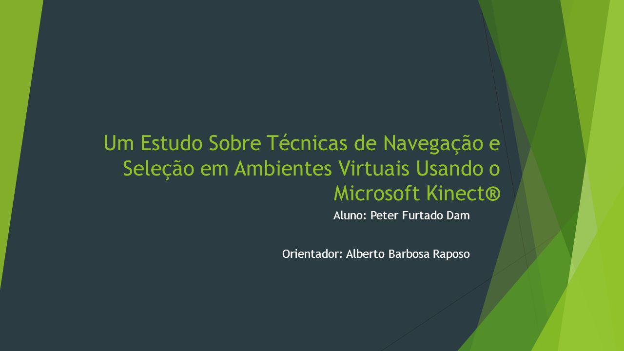Um Estudo Sobre Técnicas de Navegação e Seleção em Ambientes Virtuais Usando o Microsoft Kinect® Aluno: Peter Furtado Dam Orientador: Alberto Barbosa