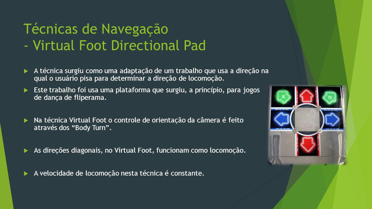 Técnicas de Navegação - Virtual Foot Directional Pad  A técnica surgiu como uma adaptação de um trabalho que usa a direção na qual o usuário pisa par