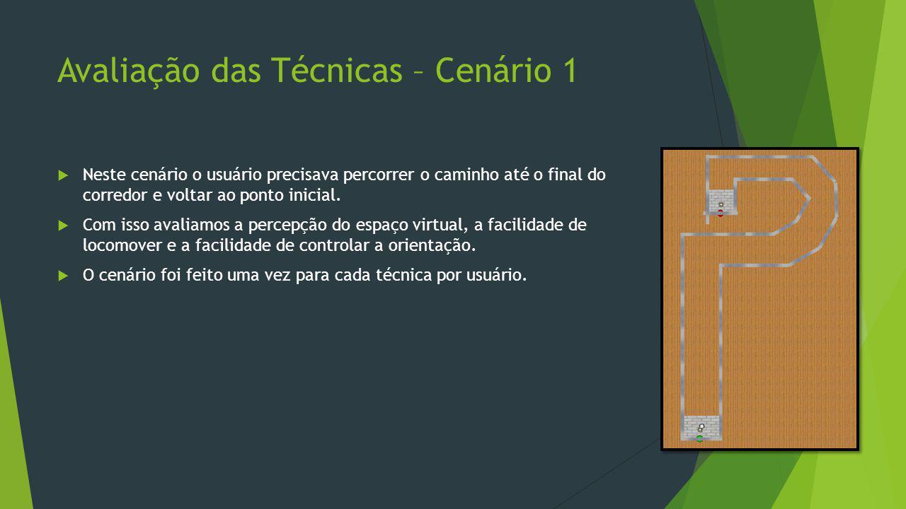 Avaliação das Técnicas – Cenário 1  Neste cenário o usuário precisava percorrer o caminho até o final do corredor e voltar ao ponto inicial.  Com is