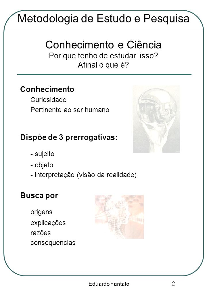 Eduardo Fantato 2 Metodologia de Estudo e Pesquisa Conhecimento e Ciência Por que tenho de estudar isso? Afinal o que é? Conhecimento Curiosidade Pert