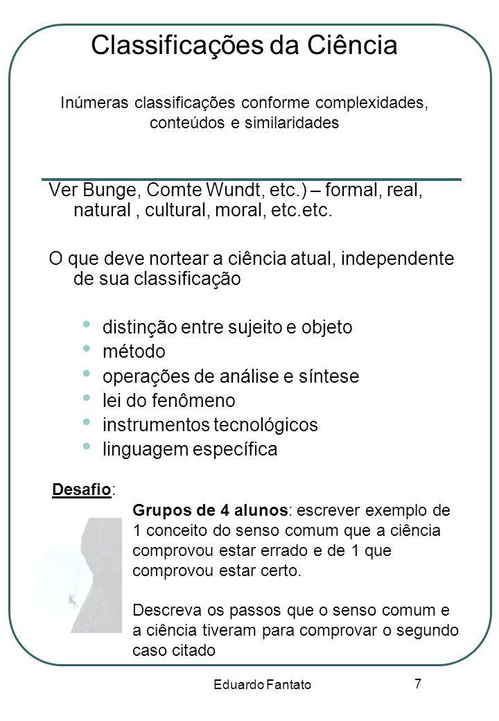 Eduardo Fantato 7 Classificações da Ciência Inúmeras classificações conforme complexidades, conteúdos e similaridades Ver Bunge, Comte Wundt, etc.) –