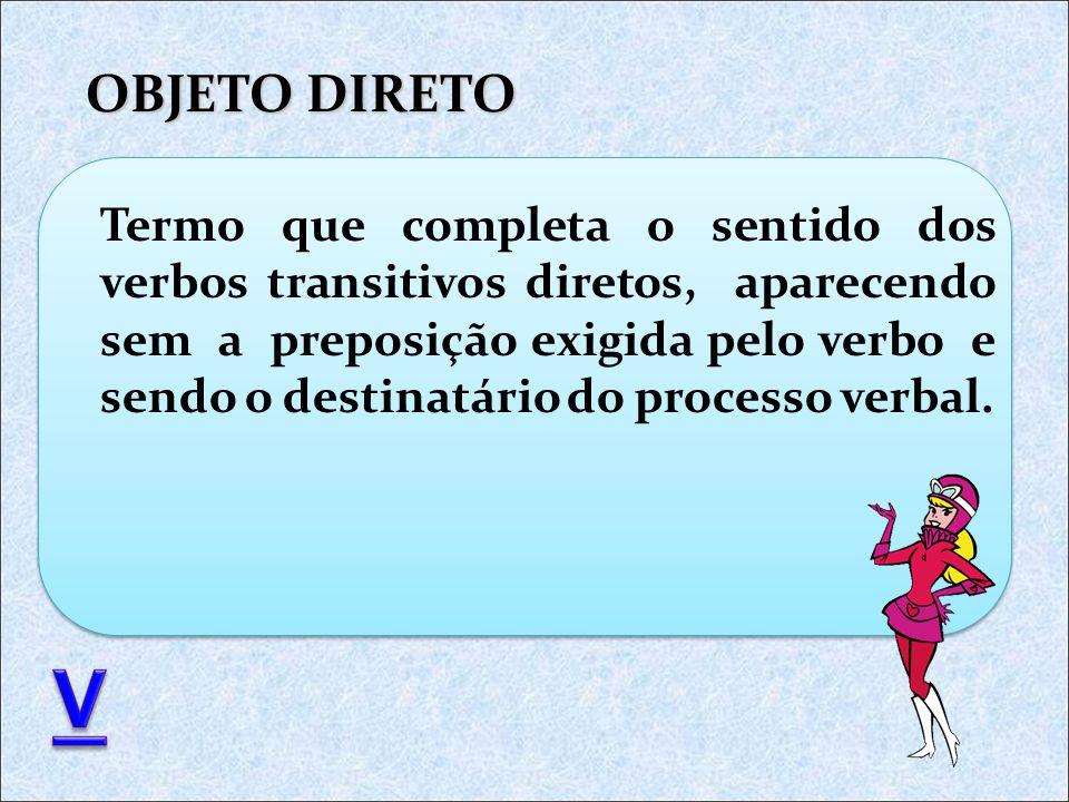 OBJETO DIRETO Termo que completa o sentido dos verbos transitivos diretos, aparecendo sem a preposição exigida pelo verbo e sendo o destinatário do processo verbal.