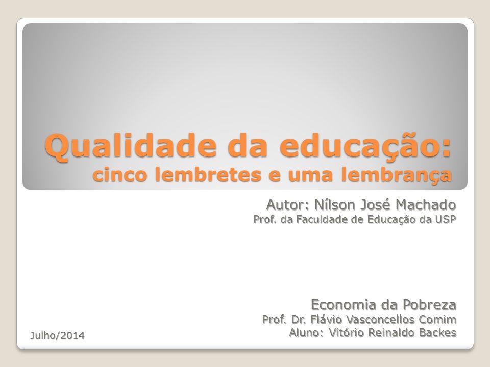 Qualidade da educação: cinco lembretes e uma lembrança Autor: Nílson José Machado Prof. da Faculdade de Educação da USP Economia da Pobreza Prof. Dr.