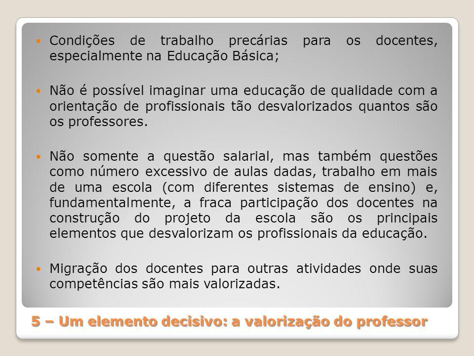 5 – Um elemento decisivo: a valorização do professor Condições de trabalho precárias para os docentes, especialmente na Educação Básica; Não é possíve