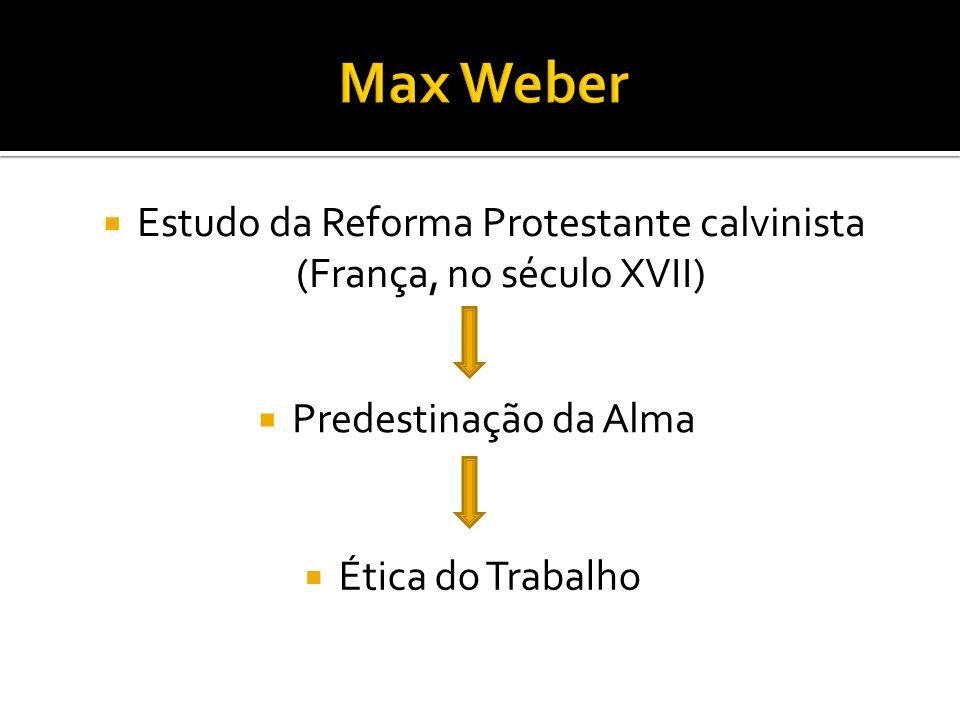  Estudo da Reforma Protestante calvinista (França, no século XVII)  Predestinação da Alma  Ética do Trabalho