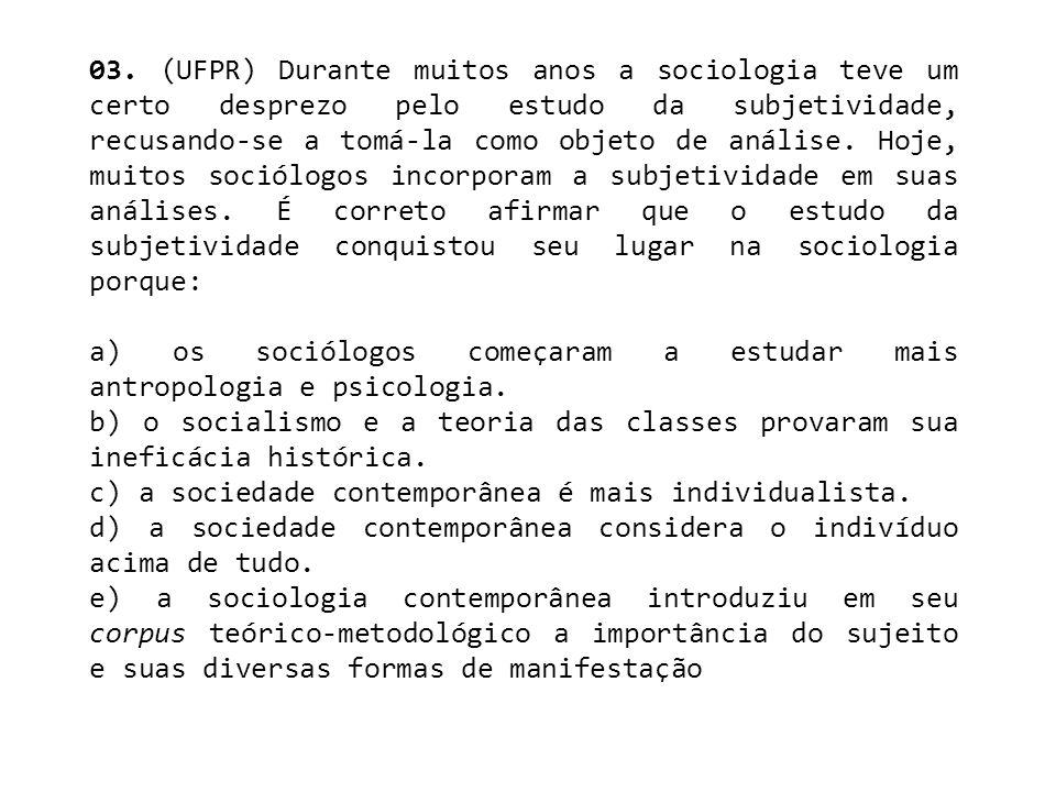 03. (UFPR) Durante muitos anos a sociologia teve um certo desprezo pelo estudo da subjetividade, recusando-se a tomá-la como objeto de análise. Hoje,