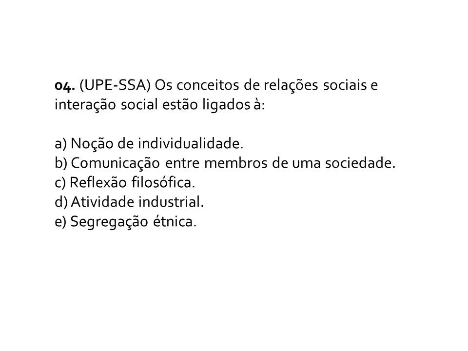 04. (UPE-SSA) Os conceitos de relações sociais e interação social estão ligados à: a) Noção de individualidade. b) Comunicação entre membros de uma so