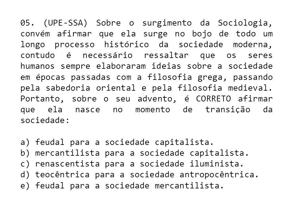 05. (UPE-SSA) Sobre o surgimento da Sociologia, convém afirmar que ela surge no bojo de todo um longo processo histórico da sociedade moderna, contudo