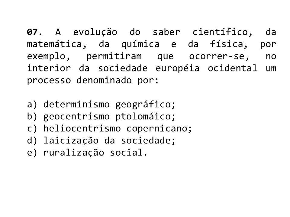 07. A evolução do saber científico, da matemática, da química e da física, por exemplo, permitiram que ocorrer-se, no interior da sociedade européia o