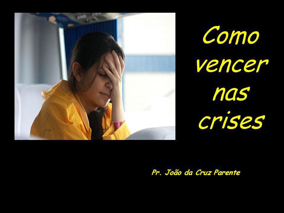 Como vencer nas crises Pr. João da Cruz Parente