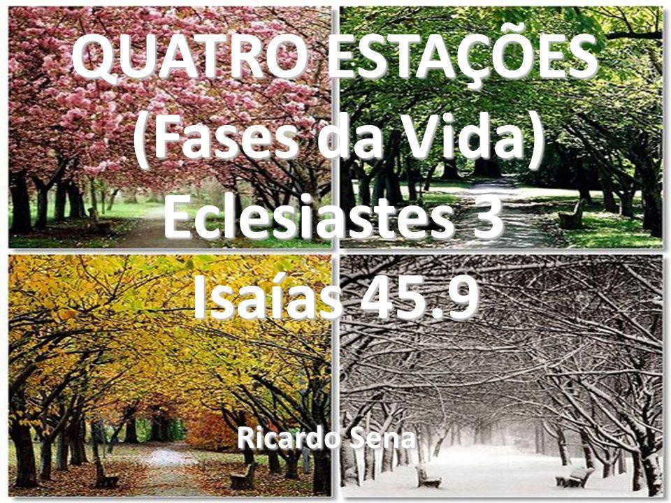 QUATRO ESTAÇÕES (Fases da Vida) (Fases da Vida) Eclesiastes 3 Eclesiastes 3 Isaías 45.9 Isaías 45.9 Ricardo Sena Ricardo Sena