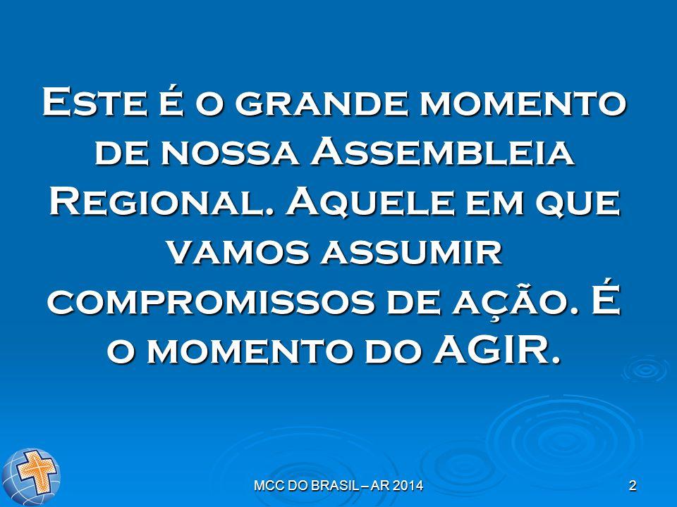 MCC DO BRASIL – AR 20142 Este é o grande momento de nossa Assembleia Regional. Aquele em que vamos assumir compromissos de ação. É o momento do AGIR.