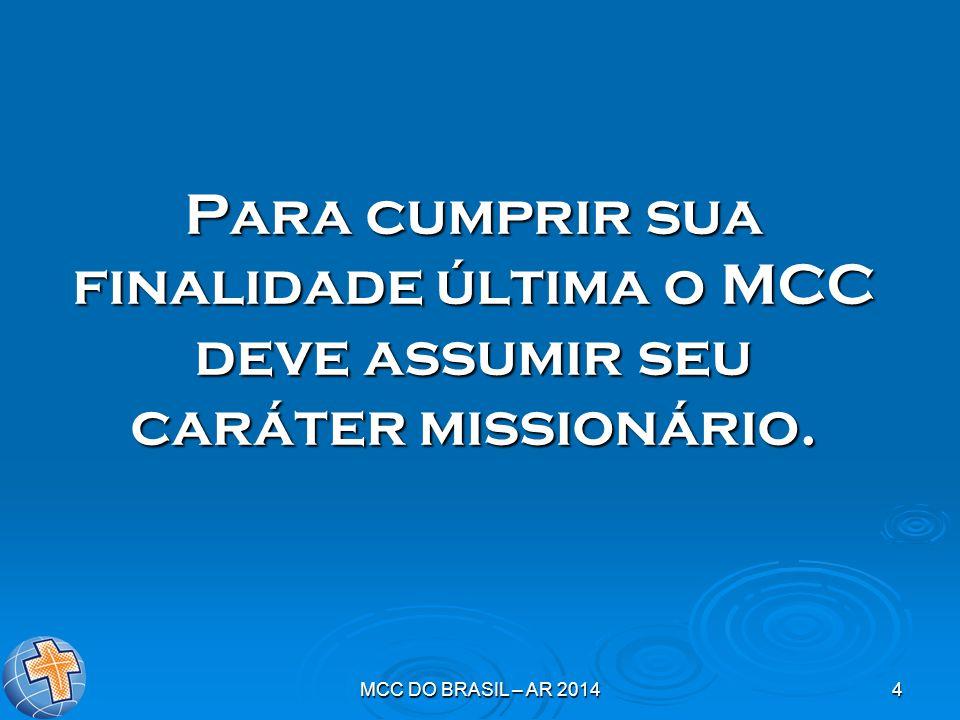 MCC DO BRASIL – AR 20144 Para cumprir sua finalidade última o MCC deve assumir seu caráter missionário.