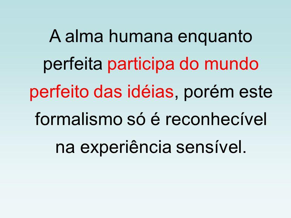 A alma humana enquanto perfeita participa do mundo perfeito das idéias, porém este formalismo só é reconhecível na experiência sensível.