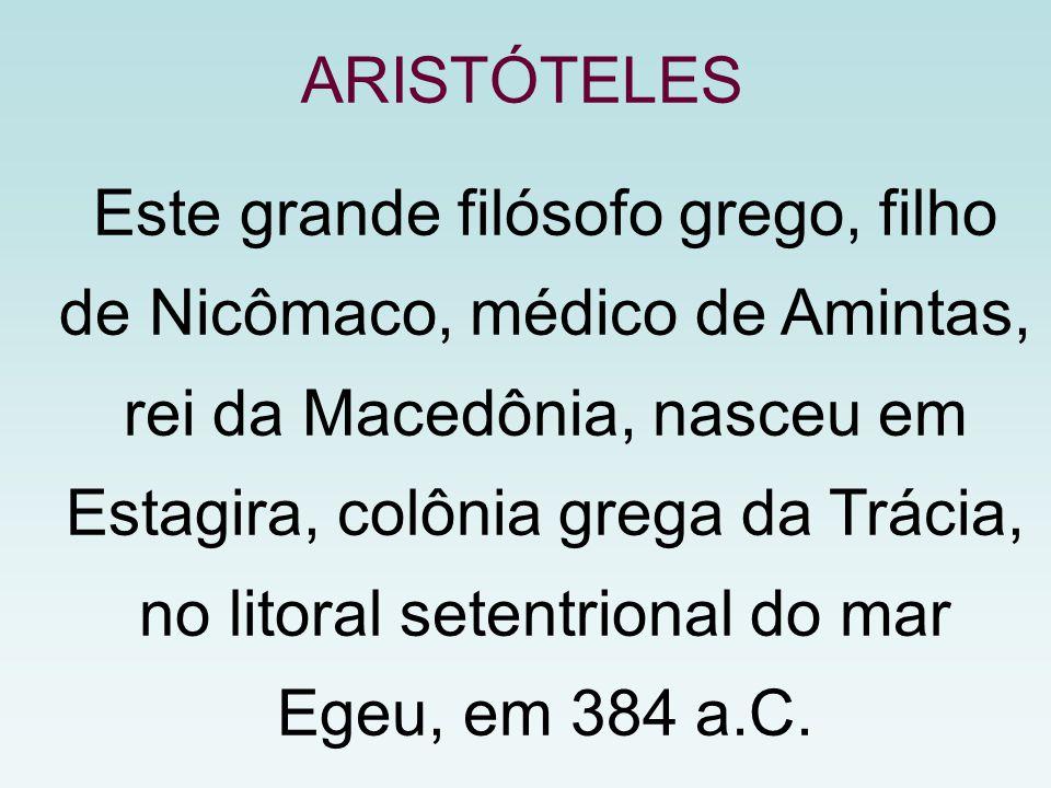 Este grande filósofo grego, filho de Nicômaco, médico de Amintas, rei da Macedônia, nasceu em Estagira, colônia grega da Trácia, no litoral setentrional do mar Egeu, em 384 a.C.