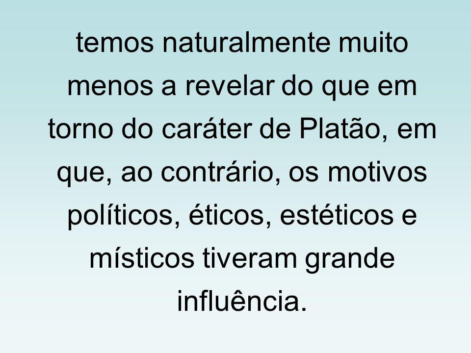 temos naturalmente muito menos a revelar do que em torno do caráter de Platão, em que, ao contrário, os motivos políticos, éticos, estéticos e místicos tiveram grande influência.